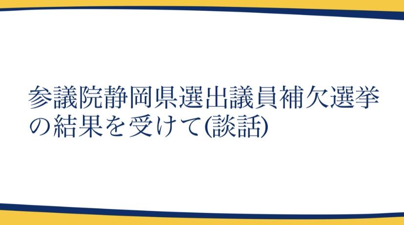 【談話】参議院静岡県選出議員補欠選挙の結果を受けて